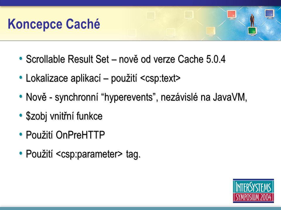 Koncepce Caché Scrollable Result Set – nově od verze Cache 5.0.4 Scrollable Result Set – nově od verze Cache 5.0.4 Lokalizace aplikací – použití Lokalizace aplikací – použití Nově - synchronní hyperevents , nezávislé na JavaVM, Nově - synchronní hyperevents , nezávislé na JavaVM, $zobj vnitřní funkce $zobj vnitřní funkce Použití OnPreHTTP Použití OnPreHTTP Použití tag.
