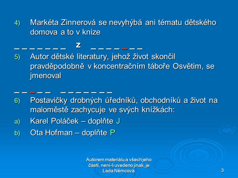 Autorem materiálu a všech jeho částí, není-li uvedeno jinak, je Lada Němcová.3 4) Markéta Zinnerová se nevyhýbá ani tématu dětského domova a to v knize _ _ _ _ _ _ _ z _ _ _ _ _ _ _ 5) Autor dětské literatury, jehož život skončil pravděpodobně v koncentračním táboře Osvětim, se jmenoval _ _ _ _ _ _ _ _ _ _ _ _ 6) Postavičky drobných úředníků, obchodníků a život na maloměstě zachycuje ve svých knížkách: a) Karel Poláček – doplňte J b) Ota Hofman – doplňte P