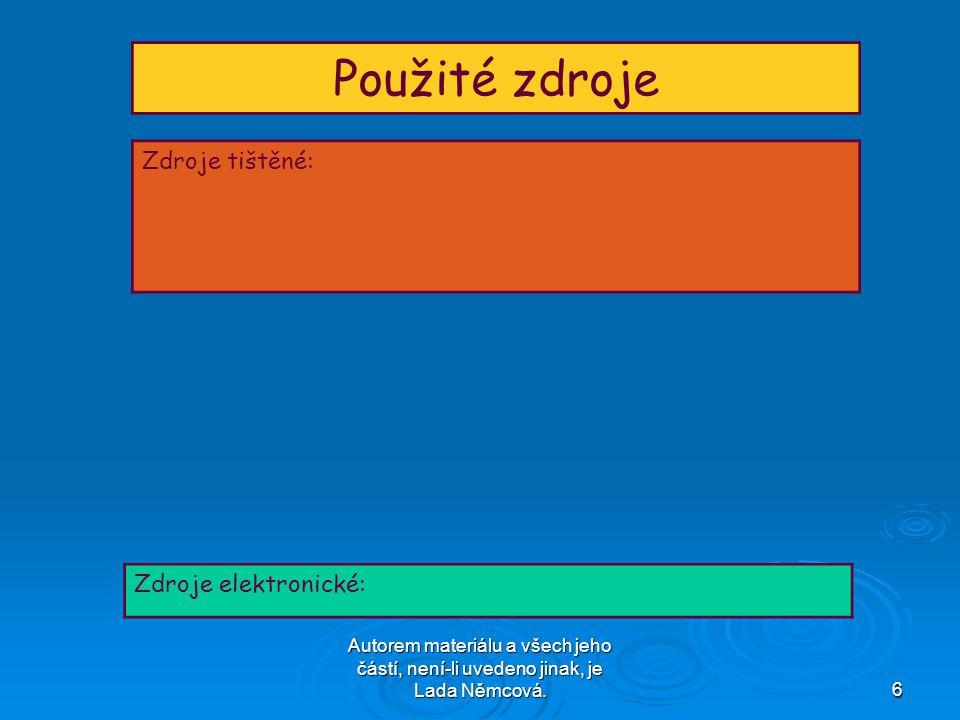 Autorem materiálu a všech jeho částí, není-li uvedeno jinak, je Lada Němcová.6 Použité zdroje Zdroje tištěné: Zdroje elektronické: