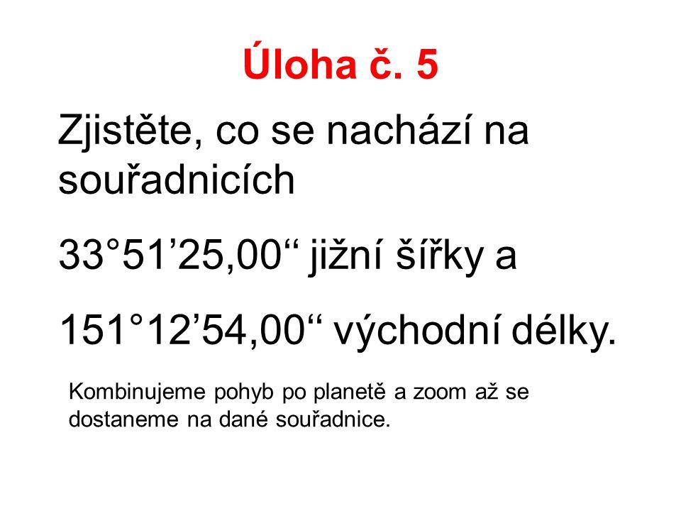 Úloha č. 5 Zjistěte, co se nachází na souřadnicích 33°51'25,00'' jižní šířky a 151°12'54,00'' východní délky. Kombinujeme pohyb po planetě a zoom až s