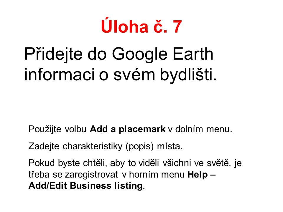Úloha č. 7 Přidejte do Google Earth informaci o svém bydlišti. Použijte volbu Add a placemark v dolním menu. Zadejte charakteristiky (popis) místa. Po