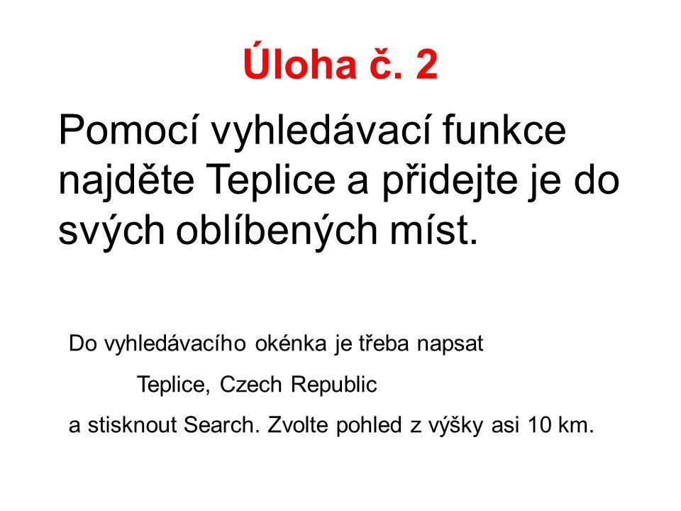 Úloha č. 2 Pomocí vyhledávací funkce najděte Teplice a přidejte je do svých oblíbených míst. Do vyhledávacího okénka je třeba napsat Teplice, Czech Re