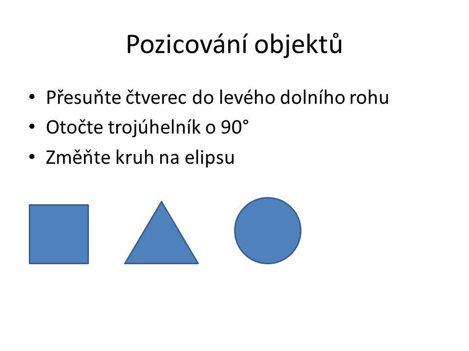 Pozicování objektů Přesuňte čtverec do levého dolního rohu Otočte trojúhelník o 90° Změňte kruh na elipsu