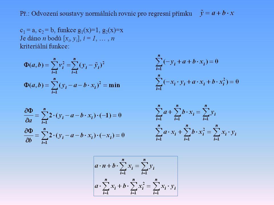Př.: Odvození soustavy normálních rovnic pro regresní přímku c 1 = a, c 2 = b, funkce g 1 (x)=1, g 2 (x)=x Je dáno n bodů [x i, y i ], i = 1, …, n kriteriální funkce: