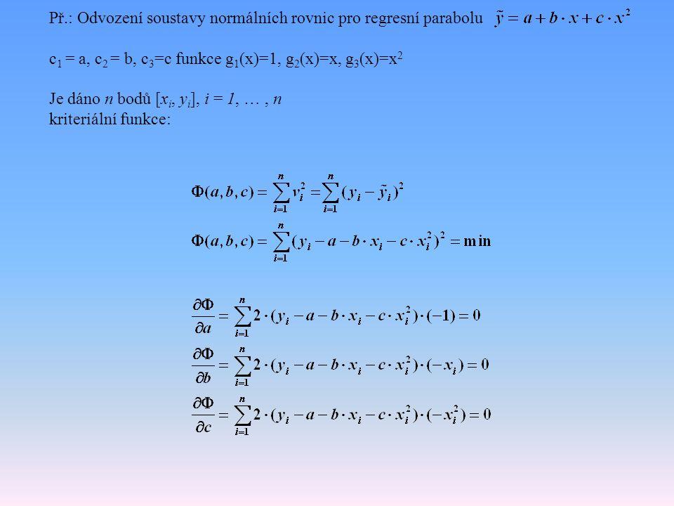 Př.: Odvození soustavy normálních rovnic pro regresní parabolu c 1 = a, c 2 = b, c 3 =c funkce g 1 (x)=1, g 2 (x)=x, g 3 (x)=x 2 Je dáno n bodů [x i, y i ], i = 1, …, n kriteriální funkce: