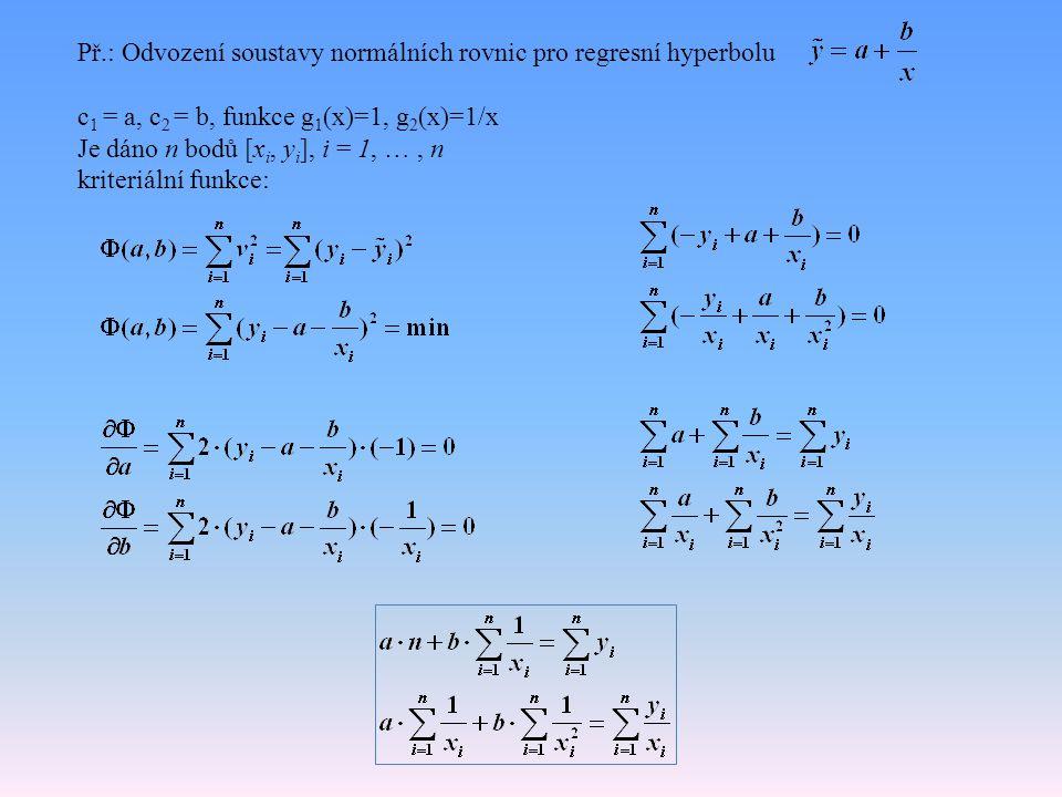 Př.: Odvození soustavy normálních rovnic pro regresní hyperbolu c 1 = a, c 2 = b, funkce g 1 (x)=1, g 2 (x)=1/x Je dáno n bodů [x i, y i ], i = 1, …, n kriteriální funkce: