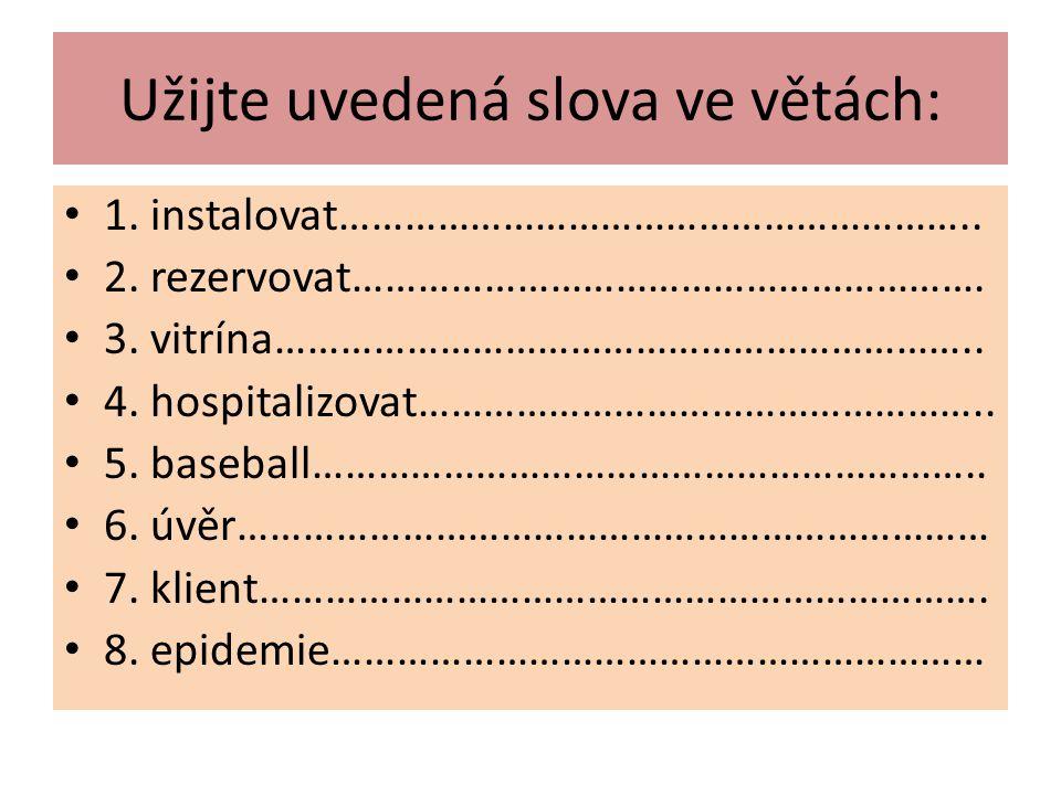 Užijte uvedená slova ve větách: 1. instalovat………………………………………………….. 2. rezervovat…………………………………………………. 3. vitrína……………………………………………………….. 4. hospitalizov