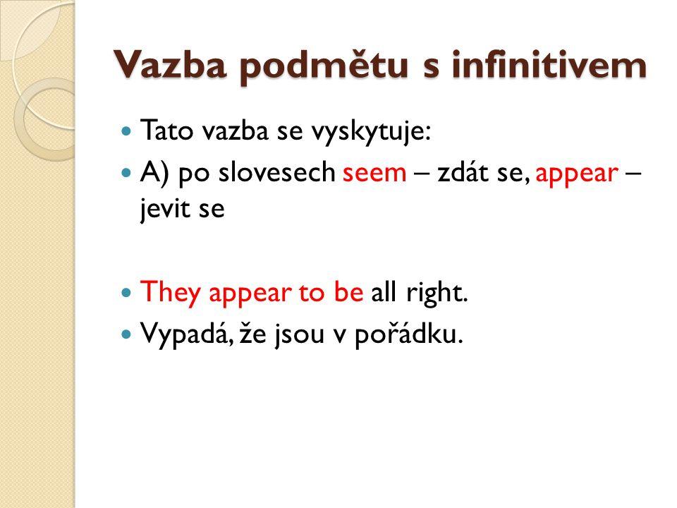 Vazba podmětu s infinitivem Tato vazba se vyskytuje: A) po slovesech seem – zdát se, appear – jevit se They appear to be all right.