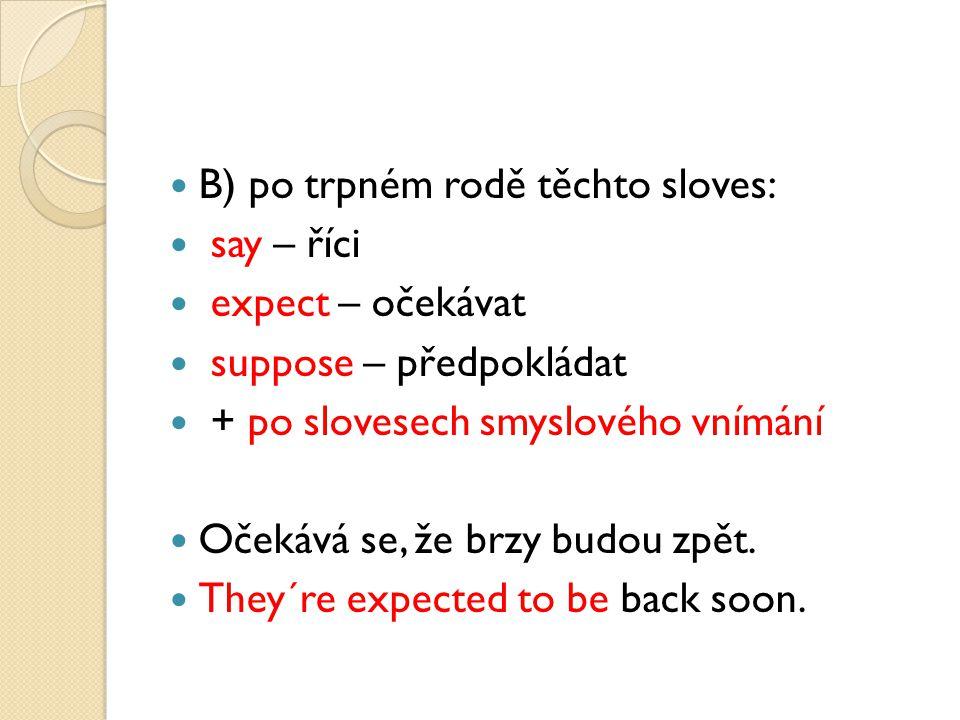 B) po trpném rodě těchto sloves: say – říci expect – očekávat suppose – předpokládat + po slovesech smyslového vnímání Očekává se, že brzy budou zpět.