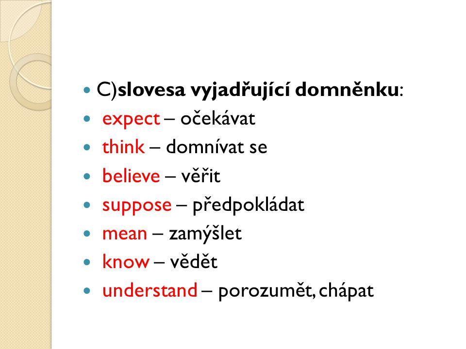 C)slovesa vyjadřující domněnku: expect – očekávat think – domnívat se believe – věřit suppose – předpokládat mean – zamýšlet know – vědět understand – porozumět, chápat