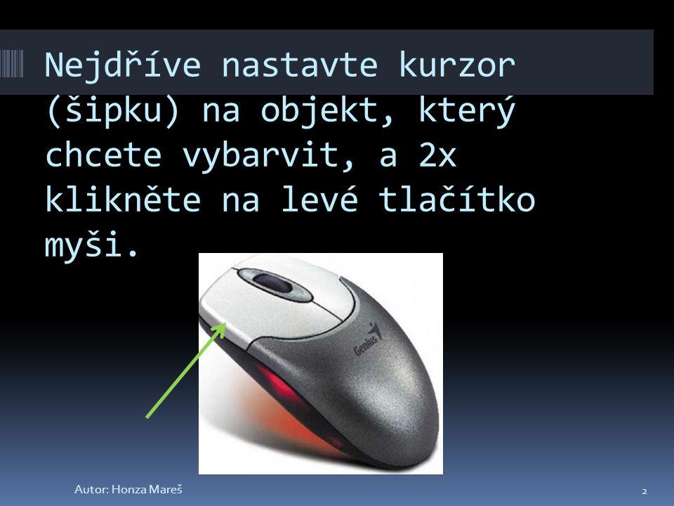 Nejdříve nastavte kurzor (šipku) na objekt, který chcete vybarvit, a 2x klikněte na levé tlačítko myši.