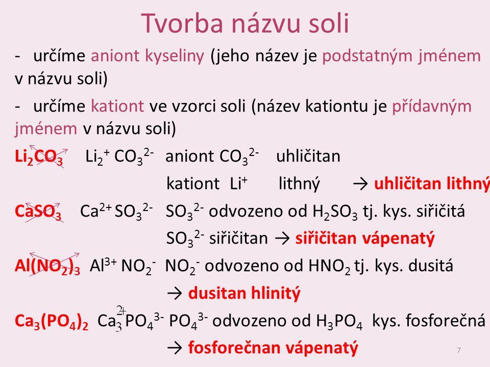 Tvorba názvu soli -určíme aniont kyseliny (jeho název je podstatným jménem v názvu soli) -určíme kationt ve vzorci soli (název kationtu je přídavným jménem v názvu soli) Li 2 CO 3 Li 2 + CO 3 2- aniont CO 3 2- uhličitan kationt Li + lithný → uhličitan lithný CaSO 3 Ca 2+ SO 3 2- SO 3 2- odvozeno od H 2 SO 3 tj.
