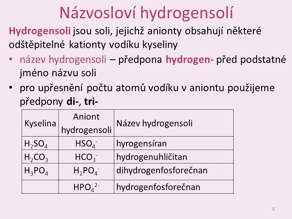Názvosloví hydrogensolí Hydrogensoli jsou soli, jejichž anionty obsahují některé odštěpitelné kationty vodíku kyseliny název hydrogensoli – předpona hydrogen- před podstatné jméno názvu soli pro upřesnění počtu atomů vodíku v aniontu použijeme předpony di-, tri- 8 Kyselina Aniont hydrogensoli Název hydrogensoli H 2 SO 4 HSO 4 - hyrogensíran H 2 CO 3 HCO 3 - hydrogenuhličitan H 3 PO 4 H 2 PO 4 - dihydrogenfosforečnan HPO 4 2- hydrogenfosforečnan