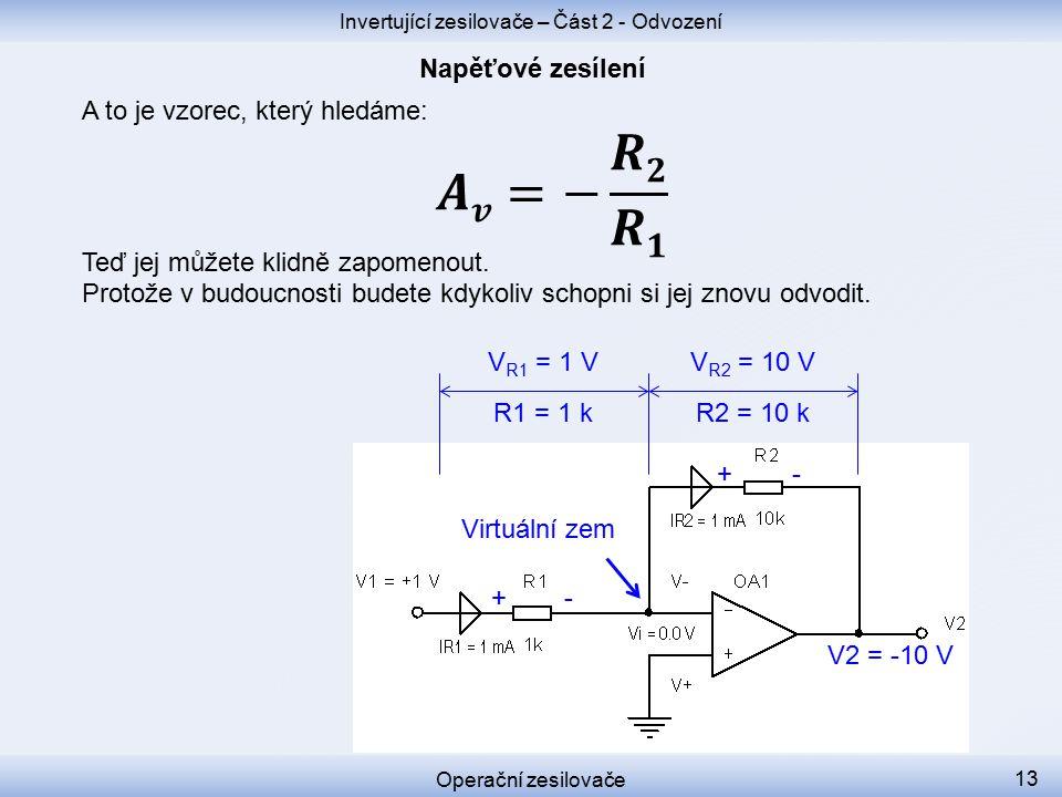 V R2 = 10 V + +- - V2 = -10 V V R1 = 1 V R1 = 1 k R2 = 10 k Invertující zesilovače – Část 2 - Odvození Operační zesilovače 13 Virtuální zem