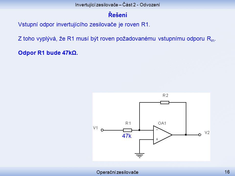 Invertující zesilovače – Část 2 - Odvození Operační zesilovače 16 Vstupní odpor invertujícího zesilovače je roven R1.