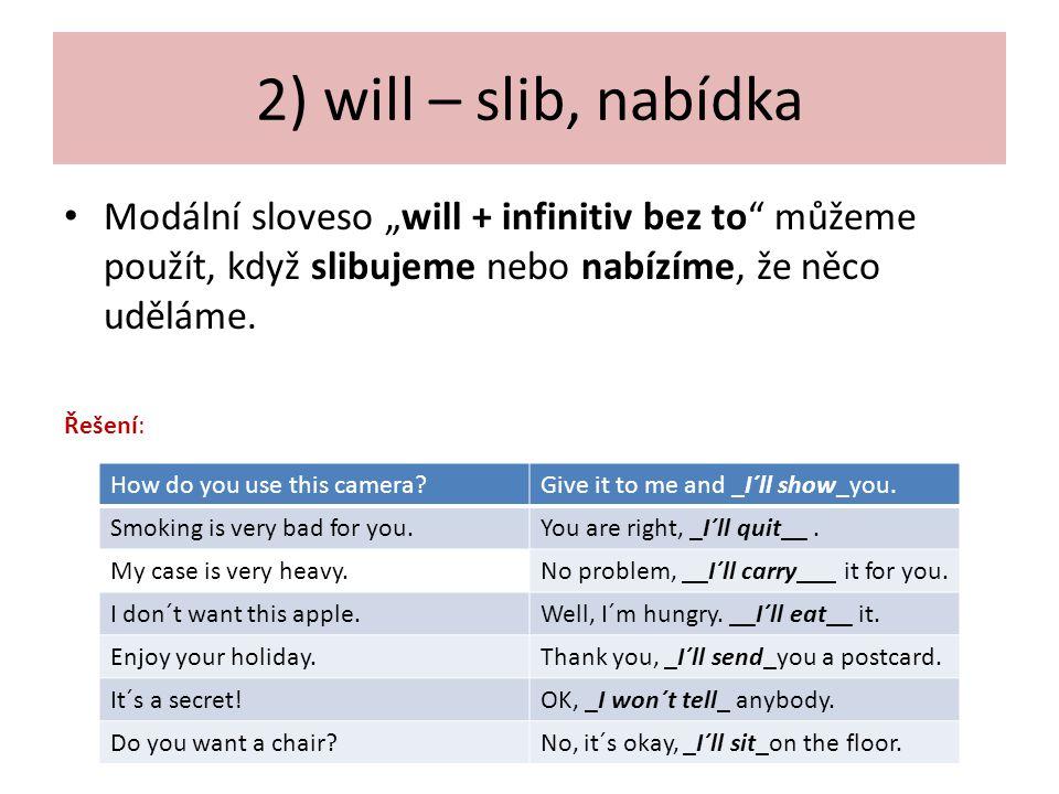 """2) will – slib, nabídka Modální sloveso """"will + infinitiv bez to můžeme použít, když slibujeme nebo nabízíme, že něco uděláme."""