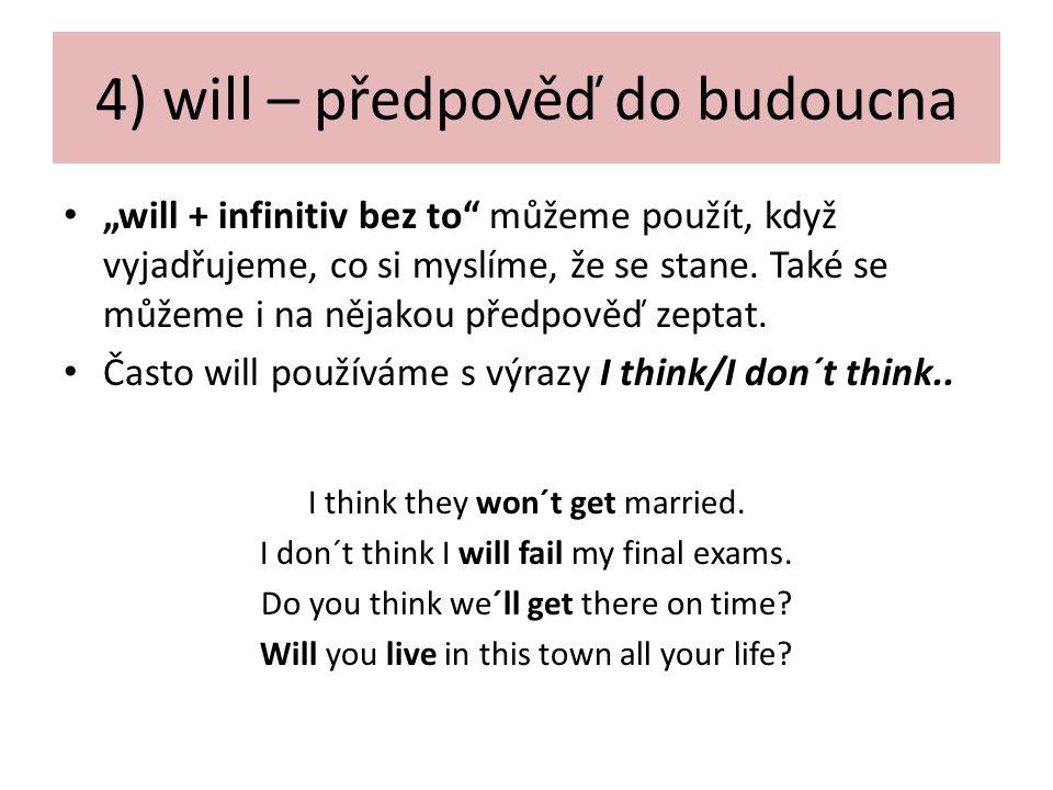 """4) will – předpověď do budoucna """"will + infinitiv bez to"""" můžeme použít, když vyjadřujeme, co si myslíme, že se stane. Také se můžeme i na nějakou pře"""