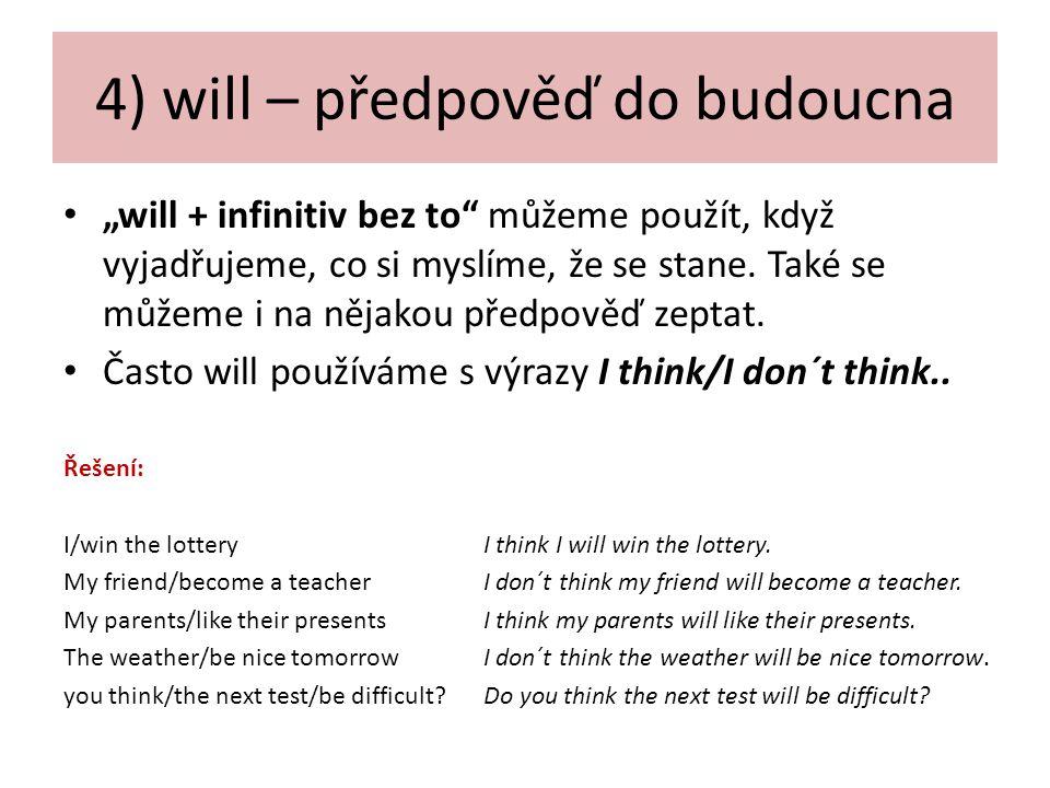 """4) will – předpověď do budoucna """"will + infinitiv bez to můžeme použít, když vyjadřujeme, co si myslíme, že se stane."""
