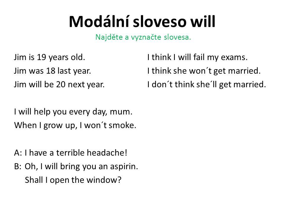 Modální sloveso will Najděte a vyznačte slovesa. Jim is 19 years old. Jim was 18 last year. Jim will be 20 next year. I will help you every day, mum.