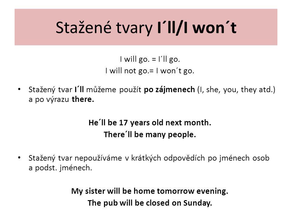 Stažené tvary I´ll/I won´t I will go. = I´ll go. I will not go.= I won´t go. Stažený tvar I´ll můžeme použít po zájmenech (I, she, you, they atd.) a p