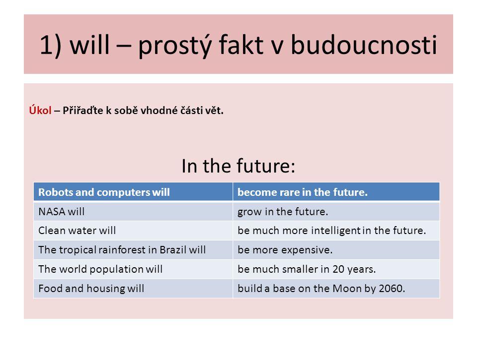 1) will – prostý fakt v budoucnosti Úkol – Přiřaďte k sobě vhodné části vět. In the future: Robots and computers willbecome rare in the future. NASA w