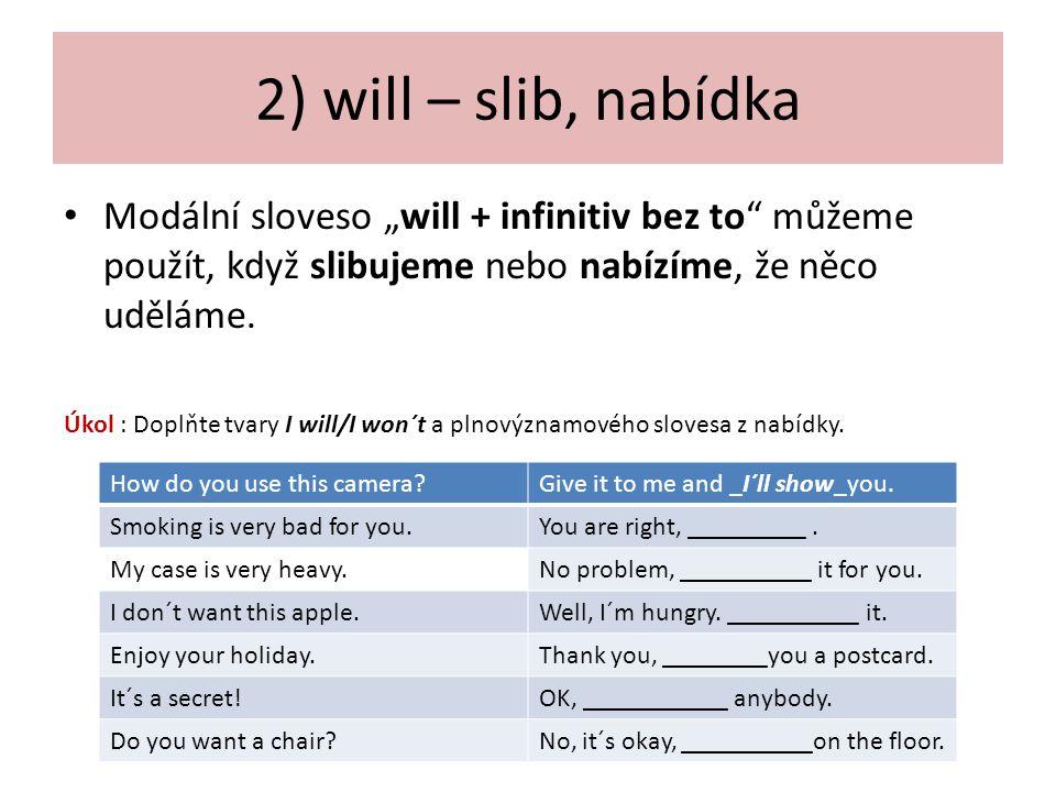 """2) will – slib, nabídka Modální sloveso """"will + infinitiv bez to"""" můžeme použít, když slibujeme nebo nabízíme, že něco uděláme. Úkol : Doplňte tvary I"""