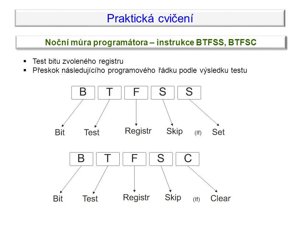 Praktická cvičení Noční můra programátora – instrukce BTFSS, BTFSC  Test bitu zvoleného registru  Přeskok následujícího programového řádku podle výsledku testu