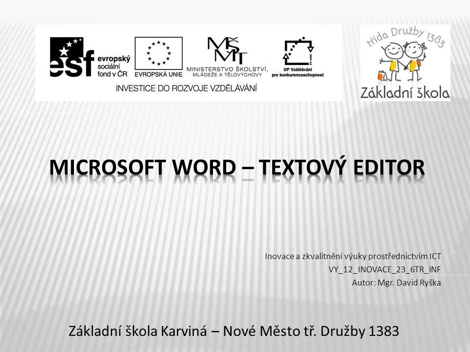 Název vzdělávacího materiáluMicrosoft Word – textový editor Číslo vzdělávacího materiáluVY_12_INOVACE_23_6TR_INF Číslo šablonyI/2 AutorRyška David, Mgr.