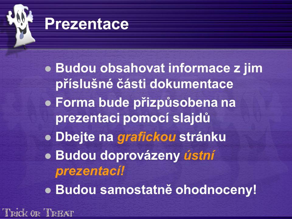 Prezentace Budou obsahovat informace z jim příslušné části dokumentace Forma bude přizpůsobena na prezentaci pomocí slajdů Dbejte na grafickou stránku Budou doprovázeny ústní prezentací.