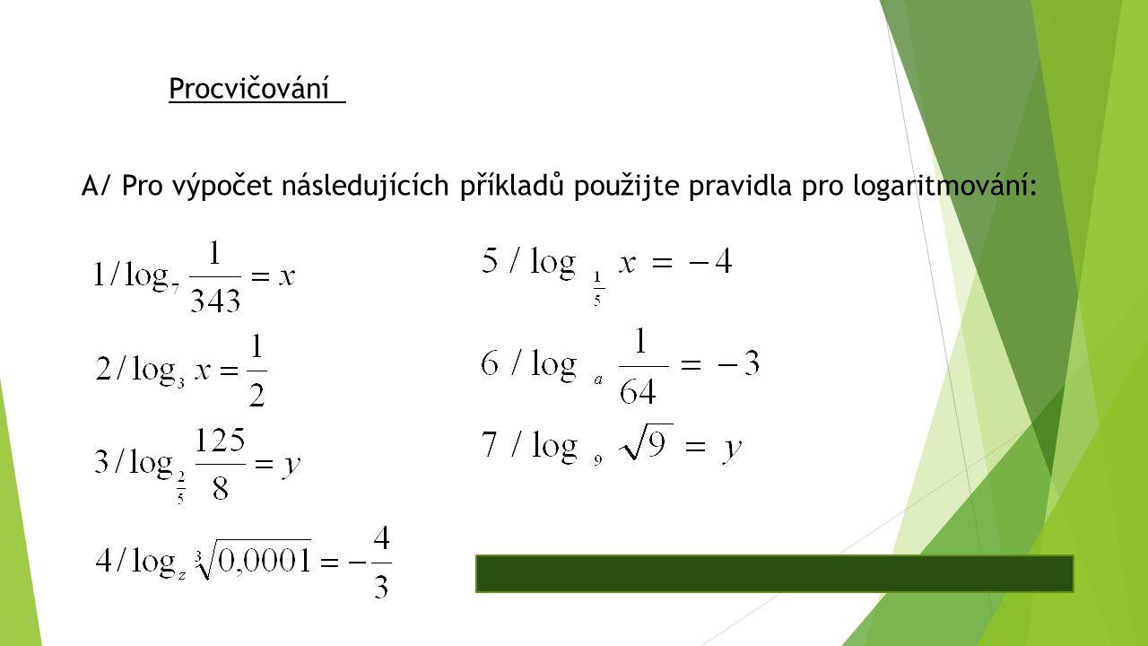 Procvičování A/ Pro výpočet následujících příkladů použijte pravidla pro logaritmování: Výsledky: 1/ -3 2/ √3 3/ -3 4/ 10 5/ 625 6/ 4 7/ 0,5