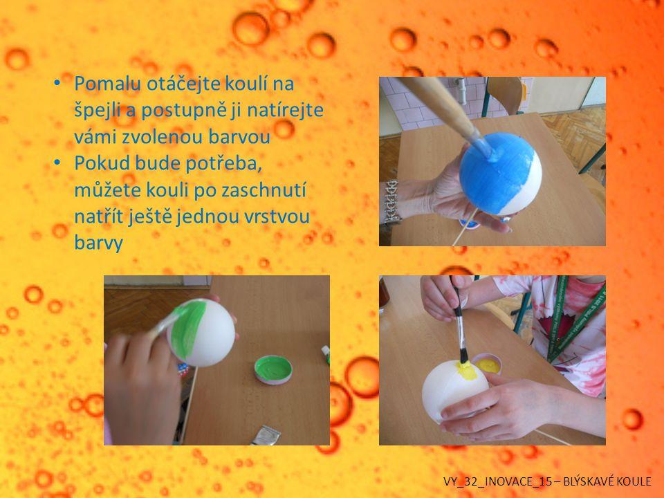 Pomalu otáčejte koulí na špejli a postupně ji natírejte vámi zvolenou barvou Pokud bude potřeba, můžete kouli po zaschnutí natřít ještě jednou vrstvou barvy VY_32_INOVACE_15 – BLÝSKAVÉ KOULE