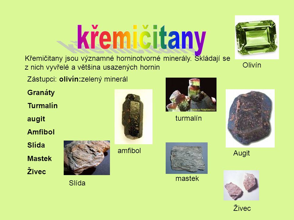 Křemičitany jsou významné horninotvorné minerály. Skládají se z nich vyvřelé a většina usazených hornin Zástupci: olivín:zelený minerál Granáty Turmal