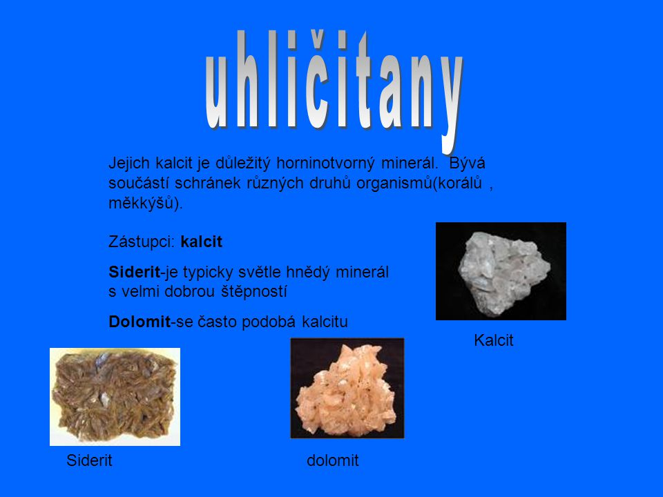 Jejich kalcit je důležitý horninotvorný minerál. Bývá součástí schránek různých druhů organismů(korálů, měkkýšů). Zástupci: kalcit Siderit-je typicky