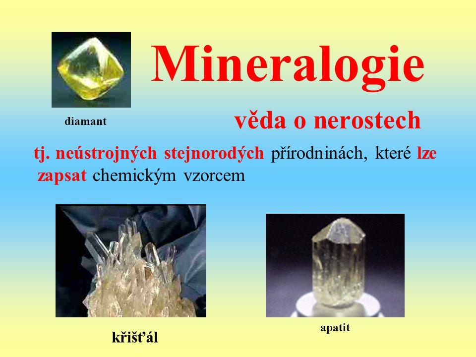 Mineralogie věda o nerostech tj. neústrojných stejnorodých přírodninách, které lze zapsat chemickým vzorcem diamant apatit křišťál