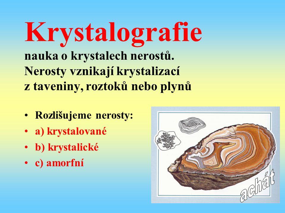 Krystalografie nauka o krystalech nerostů. Nerosty vznikají krystalizací z taveniny, roztoků nebo plynů Rozlišujeme nerosty: a) krystalované b) krysta