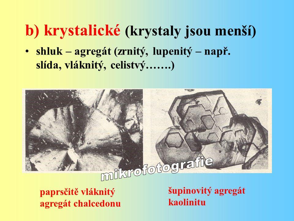 b) krystalické (krystaly jsou menší) shluk – agregát (zrnitý, lupenitý – např. slída, vláknitý, celistvý…….) paprsčitě vláknitý agregát chalcedonu šup