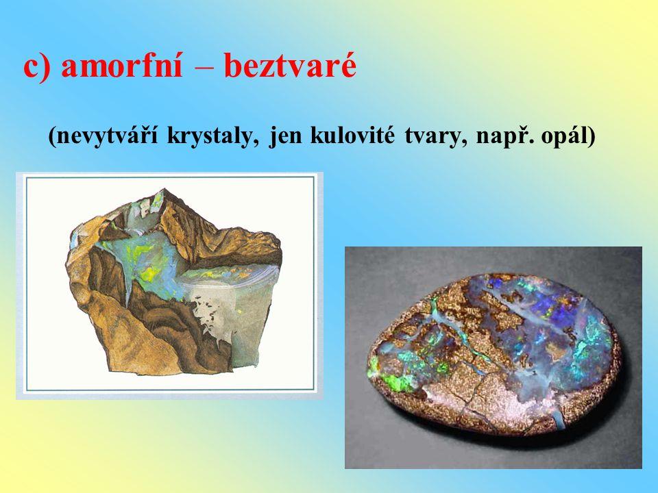 c) amorfní – beztvaré (nevytváří krystaly, jen kulovité tvary, např. opál)