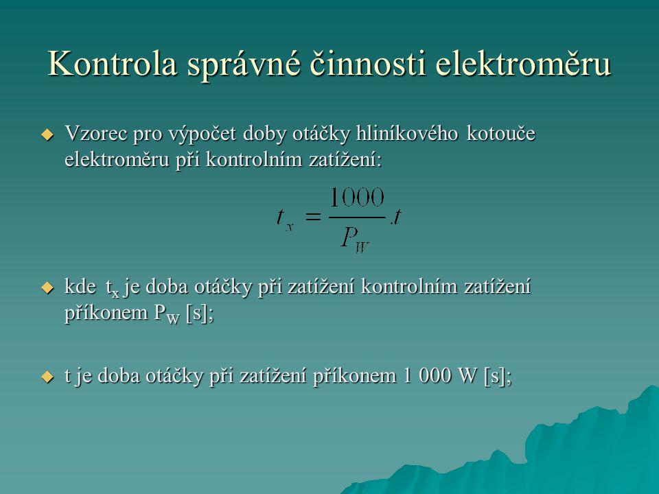 Kontrola správné činnosti elektroměru  Vzorec pro výpočet doby otáčky hliníkového kotouče elektroměru při kontrolním zatížení:  kdet x je doba otáčky při zatížení kontrolním zatížení příkonem P W [s];  t je doba otáčky při zatížení příkonem 1 000 W [s];