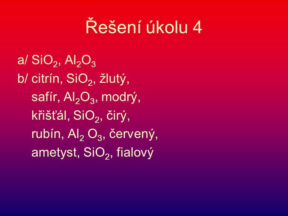 Řešení úkolu 4 a/ SiO 2, Al 2 O 3 b/ citrín, SiO 2, žlutý, safír, Al 2 O 3, modrý, křišťál, SiO 2, čirý, rubín, Al 2 O 3, červený, ametyst, SiO 2, fia