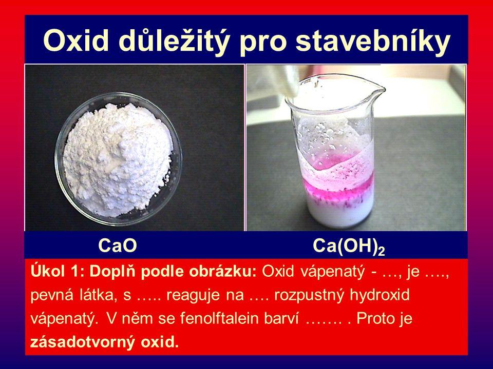 Oxid důležitý pro stavebníky Úkol 1: Doplň podle obrázku: Oxid vápenatý - …, je …., pevná látka, s ….. reaguje na …. rozpustný hydroxid vápenatý. V ně