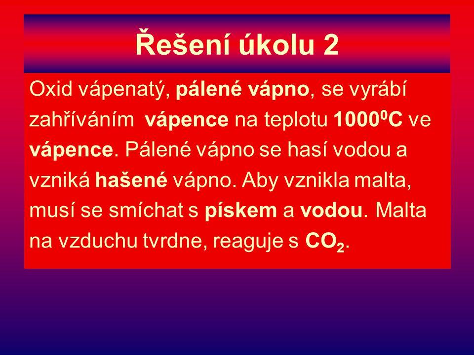 Řešení úkolu 2 Oxid vápenatý, pálené vápno, se vyrábí zahříváním vápence na teplotu 1000 0 C ve vápence. Pálené vápno se hasí vodou a vzniká hašené vá