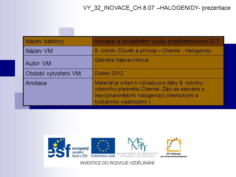 HALOGENIDY  HALOGENY - FLUOR F, CHLOR Cl, BROM Br, JOD I vytvářejí dvouprvkové sloučeniny - halogenidy - mají zakončení id (např.
