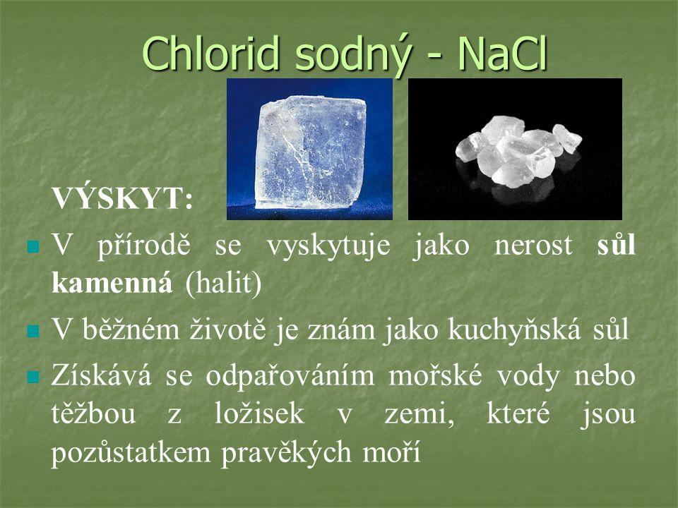 Chlorid sodný - NaCl VÝSKYT: V přírodě se vyskytuje jako nerost sůl kamenná (halit) V běžném životě je znám jako kuchyňská sůl Získává se odpařováním mořské vody nebo těžbou z ložisek v zemi, které jsou pozůstatkem pravěkých moří