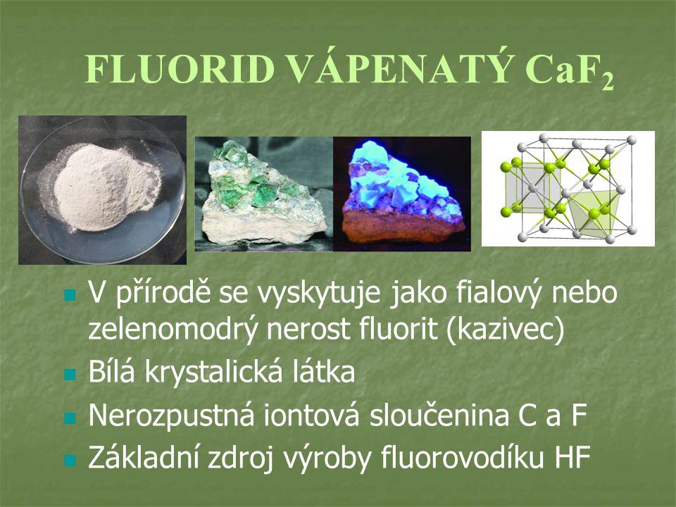 FLUORID VÁPENATÝ CaF 2 V přírodě se vyskytuje jako fialový nebo zelenomodrý nerost fluorit (kazivec) Bílá krystalická látka Nerozpustná iontová sloučenina C a F Základní zdroj výroby fluorovodíku HF