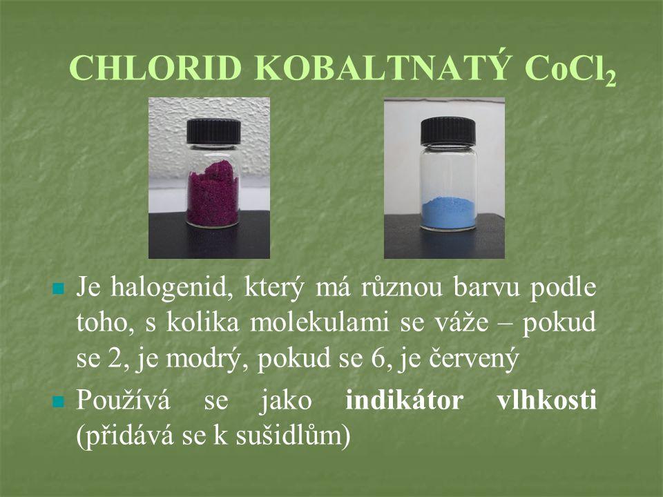 CHLORID KOBALTNATÝ CoCl 2 Je halogenid, který má různou barvu podle toho, s kolika molekulami se váže – pokud se 2, je modrý, pokud se 6, je červený Používá se jako indikátor vlhkosti (přidává se k sušidlům)
