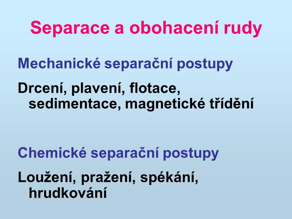 Separace a obohacení rudy Mechanické separační postupy Drcení, plavení, flotace, sedimentace, magnetické třídění Chemické separační postupy Loužení, pražení, spékání, hrudkování