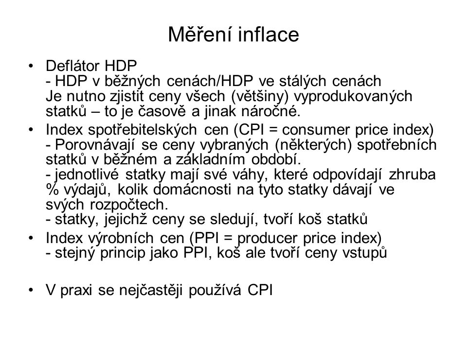 Měření inflace Deflátor HDP - HDP v běžných cenách/HDP ve stálých cenách Je nutno zjistit ceny všech (většiny) vyprodukovaných statků – to je časově a
