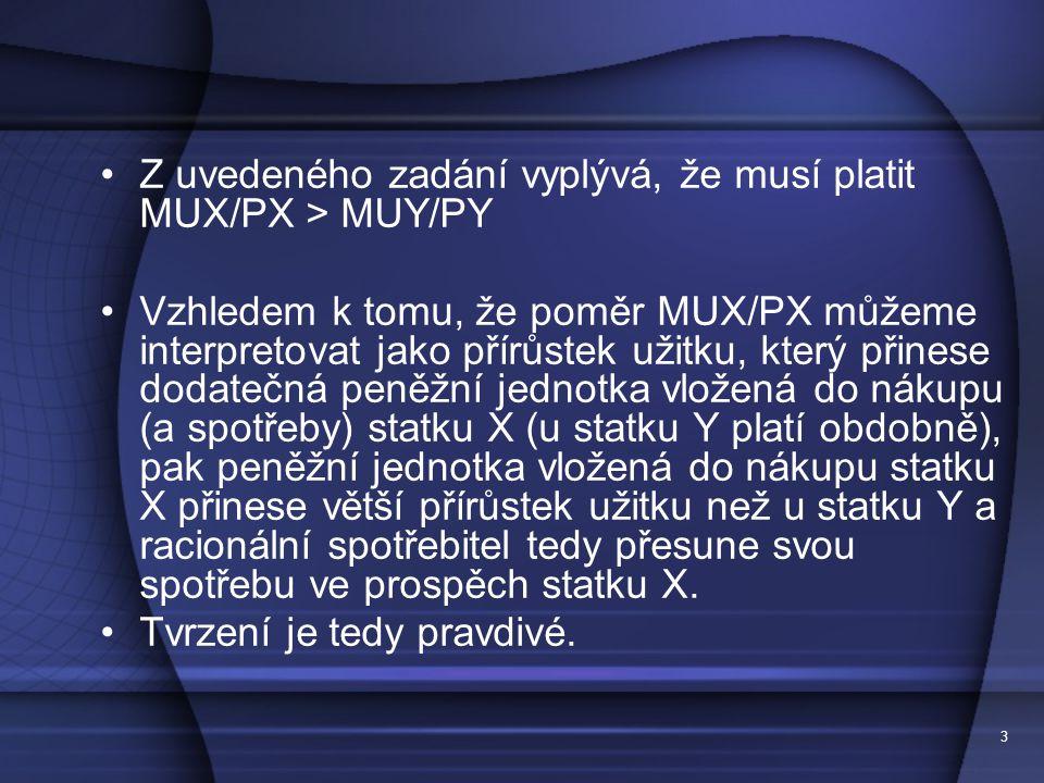 3 Z uvedeného zadání vyplývá, že musí platit MUX/PX > MUY/PY Vzhledem k tomu, že poměr MUX/PX můžeme interpretovat jako přírůstek užitku, který přines
