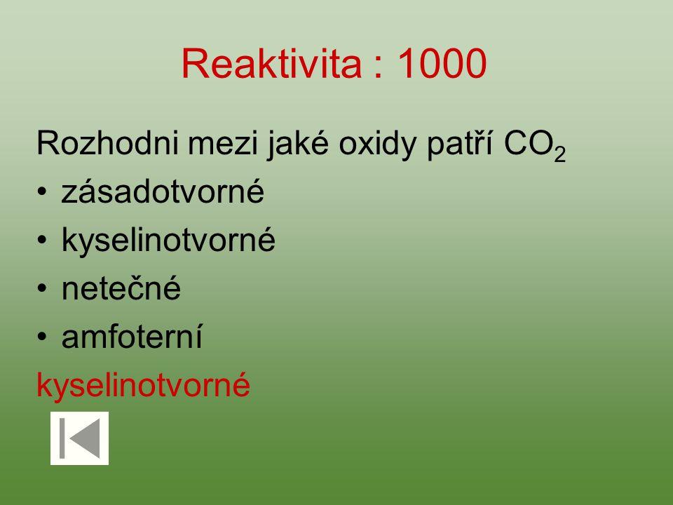 Reaktivita : 1000 Rozhodni mezi jaké oxidy patří CO 2 zásadotvorné kyselinotvorné netečné amfoterní kyselinotvorné