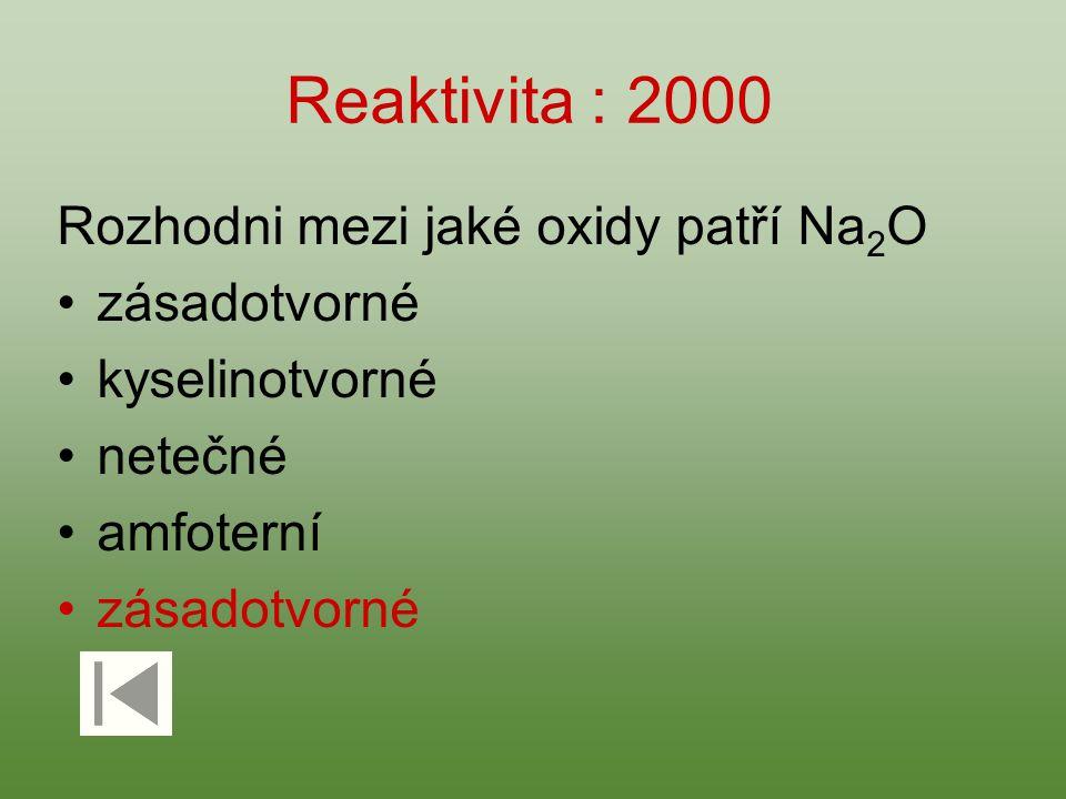 Reaktivita : 2000 Rozhodni mezi jaké oxidy patří Na 2 O zásadotvorné kyselinotvorné netečné amfoterní zásadotvorné